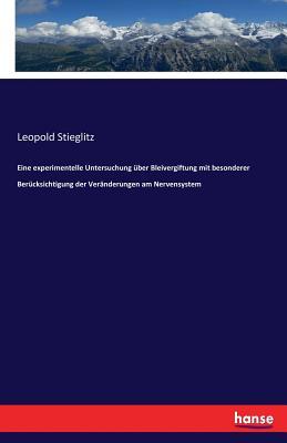 Eine Experimentelle Untersuchung Uber Bleivergiftung Mit Besonderer Berucksichtigung Der Veranderungen Am Nervensystem - Stieglitz, Leopold