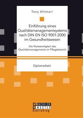 Einfuhrung Eines Qualitatsmanagementsystems Nach Din En ISO 9001: 2000 Im Gesundheitswesen: Die Notwendigkeit Des Qualitatsmanagements Im Pflegebereich - Altimari, Tony