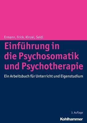 Einfuhrung in Die Psychosomatik Und Psychotherapie: Ein Arbeitsbuch Fur Unterricht Und Eigenstudium - Ermann, Michael, and Frick, Eckhard, and Kinzel, Christian