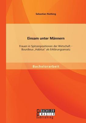 Einsam Unter Mannern: Frauen in Spitzenpositionen Der Wirtschaft - Bourdieus Habitus ALS Erklarungsansatz - Nothing, Sebastian