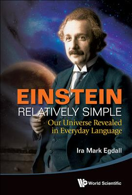 Einstein Relatively Simple: Our Universe Revealed in Everyday Language - Egdall, Ira Mark