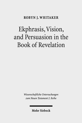 Ekphrasis, Vision, and Persuasion in the Book of Revelation - Whitaker, Robyn J