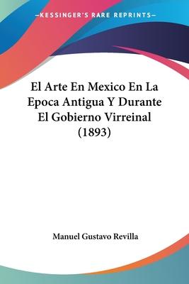 El Arte En Mexico En La Epoca Antigua y Durante El Gobierno Virreinal (1893) - Revilla, Manuel Gustavo