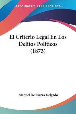 El Criterio Legal En Los Delitos Politicos (1873) - Delgado, Manuel De Rivera