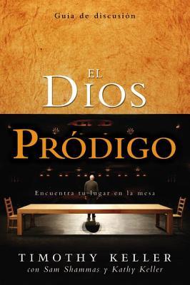 El Dios Prodigo, Guia de Discusion: Encuentra Tu Lugar en la Mesa - Keller, Timothy, and Shammas, Sam, and Keller, Kathy