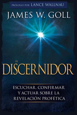 El Discernidor: Escuchar, Confirmar Y Actuar Sobre La Revelaci?n Prof?tica - Goll, James W, and Wallnau, Lance (Foreword by)