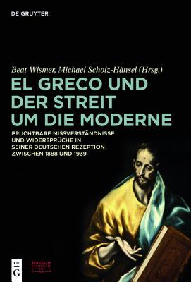 El Greco Und Der Streit Um Die Moderne: Fruchtbare Missverst?ndnisse Und Widerspr?che in Seiner Deutschen Rezeption Zwischen 1888 Und 1939 - Stiftung Museum Kunstpalast (Editor), and Wismer, Beat (Editor), and Scholz-Hansel, Michael (Editor)
