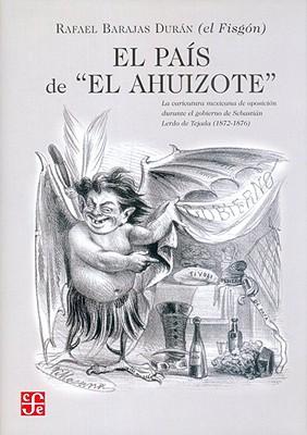 """El Pais de """"El Ahuizote."""" la Caricatura Mexicana de Oposicoin Durante el Gobierno de Sebastian Lerdo de Tajada (1872-1876) Rafael """"El Fisgon"""" Barajas Duran - Gambetta, Diego, and Barajas, Rafael"""