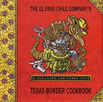 El Paso Chile Company's Texas Border Cookbook - Kerr, W Park, and Kerr, Park & Norma, and Kerr, Norma