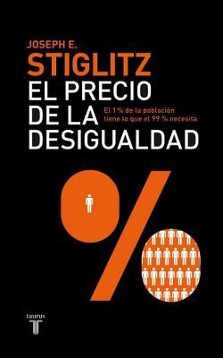 El Precio de la Desigualdad: El 1 Por Ciento de la Poblacion Tiene Lo Que el 99 Por Ciento Necesita - Stiglitz, Joseph, President