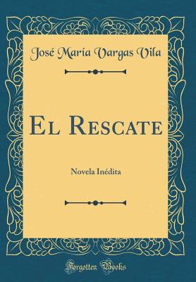 El Rescate: Novela In'dita (Classic Reprint) - Vila, Jos' Mar-A Vargas