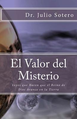 El Valor del Misterio: Leyes Que Hacen Que El Reino de Dios Avance En La Tierra - Sotero Dr, Julio
