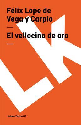 El Vellocino de Oro - De Vega y Carpio, Flix Lope, and De Vega y Carpio, Felix Lope, and Vega y Carpio, Felix Lope De
