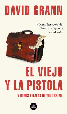 El Viejo Y La Pistola: Y Otros Relatos de True Crime / The Old Man and the Gun: And Other Tales of True Crime - Grann, David