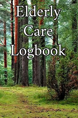 Elderly Care Logbook: Record Elderly Care, Bathing Times, Medical Conditions, Habits, Notes, Family, Ages and other Vital Information - Journals, Elderly Care