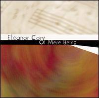 Eleanor Cory: Of Mere Being - Louise Schulman (viola); Margaret A. Kampmeier (piano); New York New Music Ensemble; New York Virtuoso Singers; Raymond G. Stewart (tuba); St. Luke's Chamber Ensemble; William Purvis (french horn)