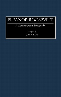 Eleanor Roosevelt: A Comprehensive Bibliography - Edwns, John A, and Edens, John A