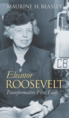 Eleanor Roosevelt: Transformative First Lady - Beasley, Maurine H