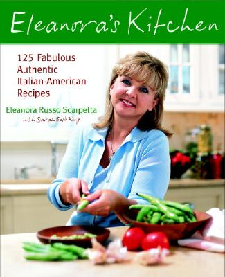 Eleanora's Kitchen: 125 Fabulous Authentic Italian-American Recipes - Scarpetta, Eleanora Russo, and King, Sarah Belk