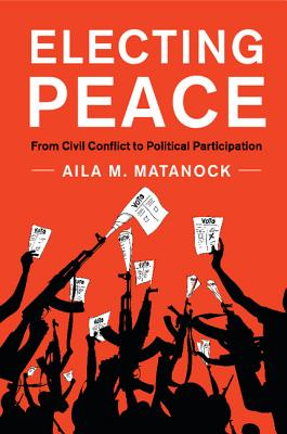 Electing Peace: From Civil Conflict to Political Participation - Matanock, Aila M.
