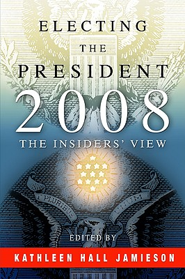 Electing the President, 2008: The Insiders' View - Jamieson, Kathleen Hall (Editor)