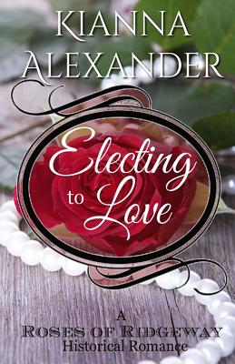 Electing to Love: A Roses of Ridgeway Historical Romance - Alexander, Kianna