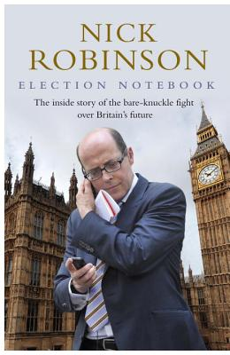 Election Notebook: The Inside Story Of The Battle Over Britain's Future And My Personal Battle To Report It - Robinson, Nick