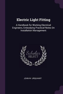 Electric Light Fitting: A Handbook for Working Electrical Engineers, Embodying Practical Notes on Installation Management - Urquhart, John W