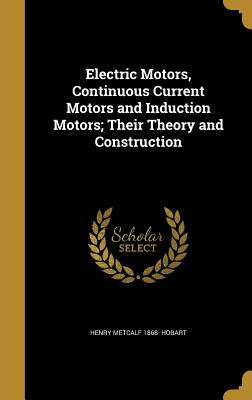 Electric Motors, Continuous Current Motors and Induction Motors; Their Theory and Construction - Hobart, Henry Metcalf 1868-