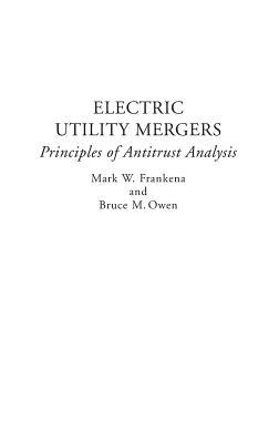 Electric Utility Mergers: Principles of Antitrust Analysis - Frankena, Mark W, and Owen, Bruce M, Mr.