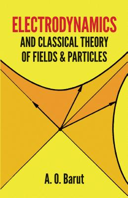 Electrodynamics and Classical Theory of Fields and Particles - Barut, A O