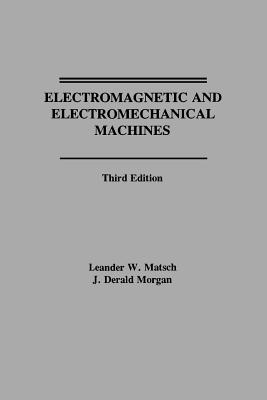 Electromagnetic and Electromechanical Machines - Matsch, Leander W, and Morgan, J Derald