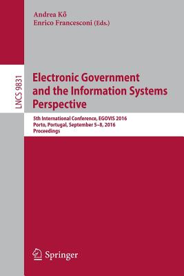 Electronic Government and the Information Systems Perspective: 5th International Conference, Egovis 2016, Porto, Portugal, September 5-8, 2016, Proceedings - KQ, Andrea (Editor)