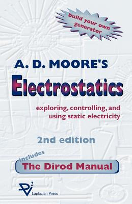 Electrostatics: Exploring, Controlling and Using Static Electricity/Includes the Dirod Manual - Moore, A D, and Crowley, Joseph M (Foreword by)