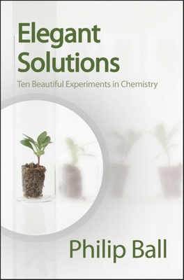Elegant Solutions: Ten Beautiful Experiments in Chemistry - Ball, Philip