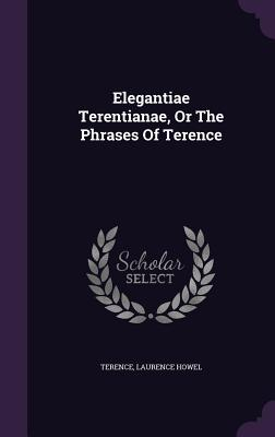 Elegantiae Terentianae, or the Phrases of Terence - Howel, Laurence, and Terence (Creator)