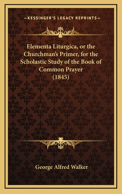 Elementa Liturgica, or the Churchman's Primer, for the Scholastic Study of the Book of Common Prayer (1845) - Walker, George Alfred