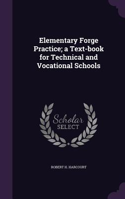 Elementary Forge Practice; A Text-Book for Technical and Vocational Schools - Harcourt, Robert H