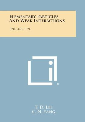 Elementary Particles and Weak Interactions: Bnl, 443, T-91 - Lee, T D, and Yang, C N