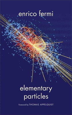 Elementary Particles - Fermi, Enrico, and Appelquist, Thomas (Foreword by)