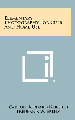 Elementary Photography for Club and Home Use - Neblette, Carroll Bernard, and Brehm, Frederick W, and Priest, Everett L