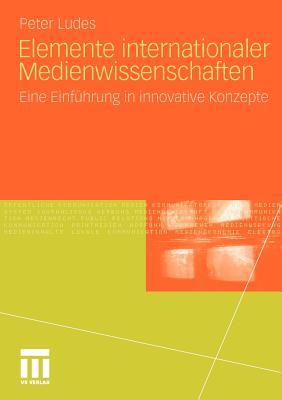 Elemente Internationaler Medienwissenschaften: Eine Einfuhrung in Innovative Konzepte - Ludes, Peter