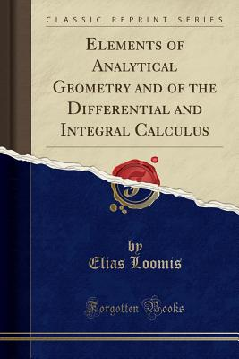 Elements of Analytical Geometry and of the Differential and Integral Calculus (Classic Reprint) - Loomis, Elias