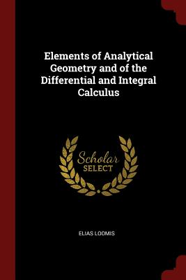 Elements of Analytical Geometry and of the Differential and Integral Calculus - Loomis, Elias