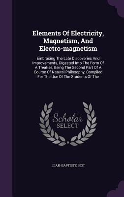 Elements of Electricity, Magnetism, and Electro-Magnetism: Embracing the Late Discoveries and Improvements, Digested Into the Form of a Treatise, Being the Second Part of a Course of Natural Philosophy, Compiled for the Use of the Students of the - Biot, Jean-Baptiste