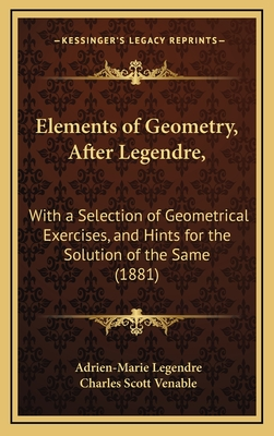Elements of Geometry, After Legendre,: With a Selection of Geometrical Exercises, and Hints for the Solution of the Same (1881) - Legendre, Adrien-Marie, and Venable, Charles Scott