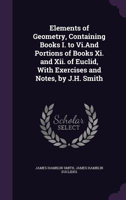 Elements of Geometry, Containing Books I. to VI.and Portions of Books XI. and XII. of Euclid, with Exercises and Notes, by J.H. Smith - Smith, James Hamblin, and Euclides, James Hamblin