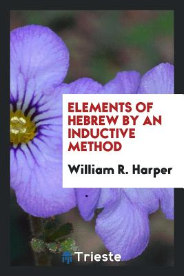 Elements of Hebrew by an Inductive Method - Harper, William R
