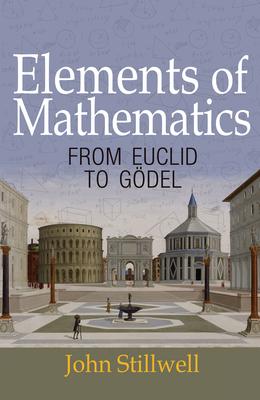 Elements of Mathematics: From Euclid to Gödel - Stillwell, John