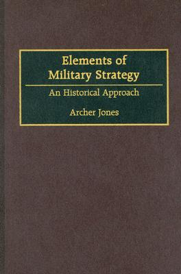 Elements of Military Strategy: An Historical Approach - Jones, Archer
